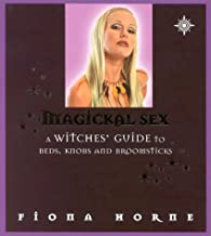 Magickal Sex: A Witches' Guide to Beds, Knobs, and Broomsticks