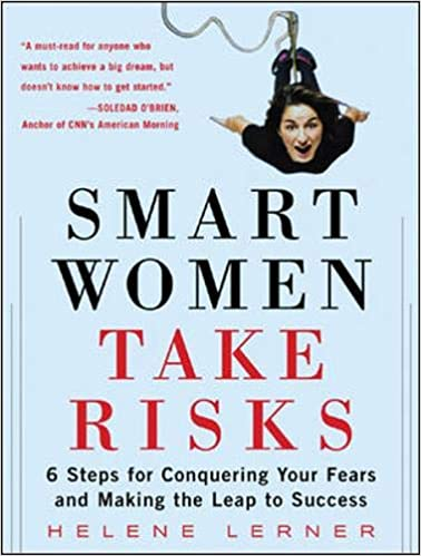 Smart Women Take Risks: Six Steps for Conquering Your Fears and Making the Leap to Success