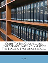 GUIDE TO THE GOVERNMENT, CIVIL SERVICE, EAST INDIA SERVICE, THE LEADING PROFESSIONS