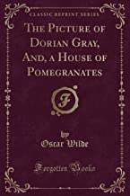 THE PICTURE OF DORIAN GRAY, AND, A HOUSE OF POMEGRANATES