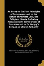AN ESSAY ON THE FIRST PRINCIPLES OF GOVERNMENT, AND ON THE NATURE OF POLITICAL, CIVIL, AND RELIGIOUS LIBERTY, INCLUDING REMARKS ON DR. BROWN'S CODE OF ... ON DR. BALGUY'S SERMON ON CHURCH AUTHORITY
