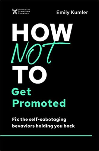 How Not to Get Promoted:  Fix the Self-Sabotaging Behaviors Holding You Back