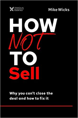 How Not to Sell : Why You Can't Close the Deal and How to Fix It