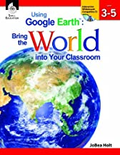 USING GOOGLE EARTH : BRING THE WORLD INTO YOUR CLASSROOM LEVELS 3-5