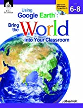 USING GOOGLE EARTH : BRING THE WORLD INTO YOUR CLASSROOM LEVELS 6-8