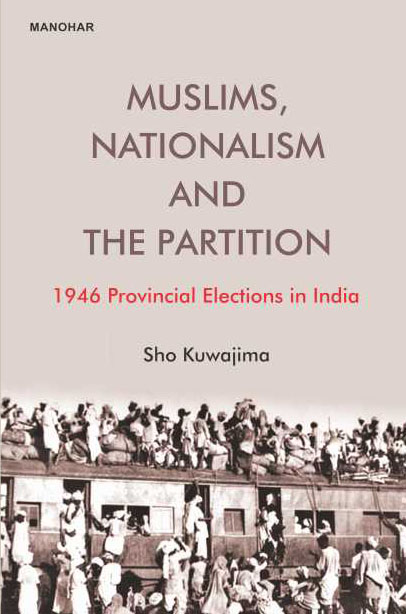 Muslims, Nationalism and the Partition: 1946 Provincial Elections in India