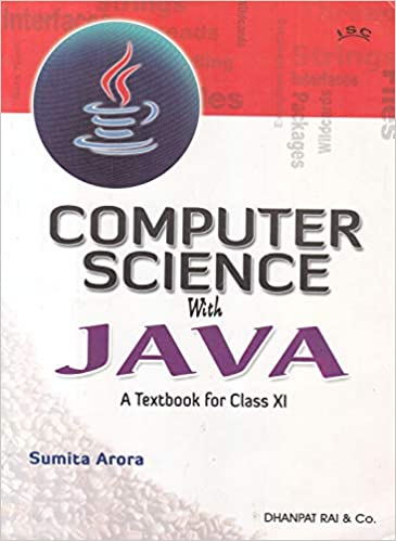 A TEXTBOOK OF COMPUTER SCIENCE WITH JAVA FOR CLASS 11 (EXAMINATION 2020-2021)