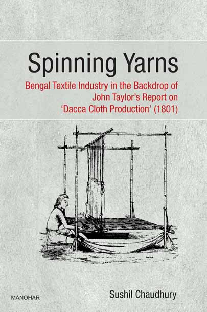 SPINNING YARNS: BENGAL TEXTILE INDUSTRY IN THE BACKDROP OF JOHN TAYLOR`S REPORT ON `DACCA CLOTH PRODUCTION` (1801)