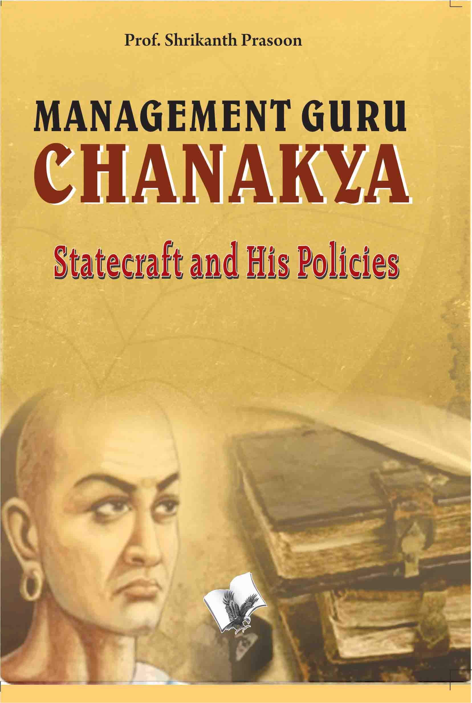 MANAGEMENT GURU CHANAKYA: STATECRAFT AND HIS POLICIES THAT CHANGED THE DESTINY OF INDIA