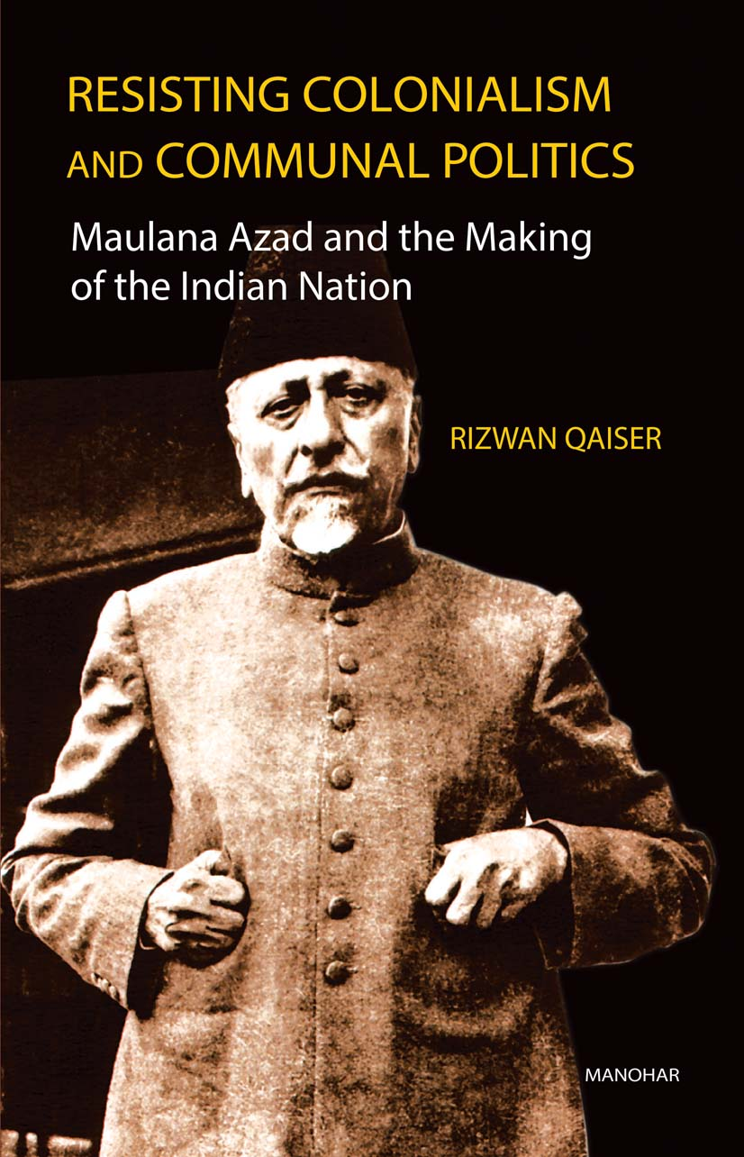 Resisting Colonialism and Communal Politics: Maulana Azad and the Making of the Indian Nation
