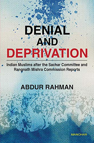Denial and Deprivation: Indian Muslims after the sachar committee and Rangnath Mishra Commission Reports