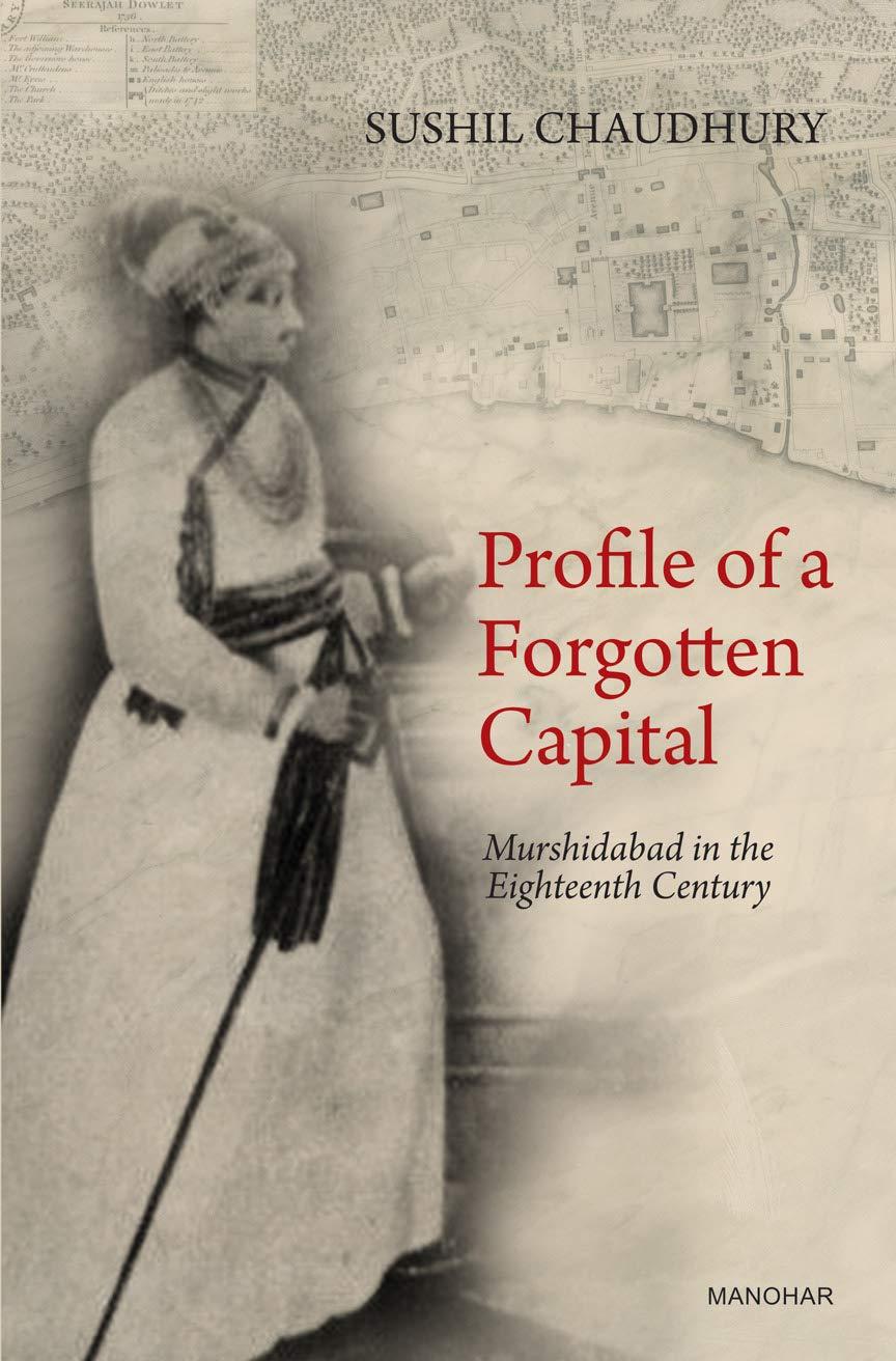 PROFILE OF A FORGOTTEN CAPITAL: MURSHIDABAD IN THE EIGHTEENTH CENTURY