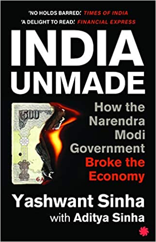 INDIA UNMADE : HOW THE NARENDRA MODI GOVERNMENT BROKE THE ECONOMY