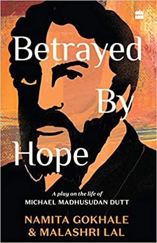 Betrayed by Hope A Play on the Life of Michael Madhusudan Dutt