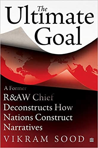 The Ultimate Goal- A Former R&AW Chief  Deconstructs How Nations  Construct Narratives