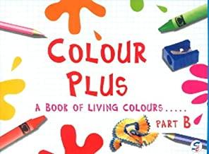 COLOUR PLUS PART - B - A BOOK FOR LIVING COLOURS
