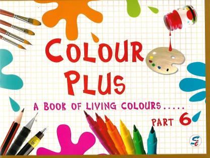 COLOUR PLUS PART - 6-- A BOOK FOR LIVING COLOURS