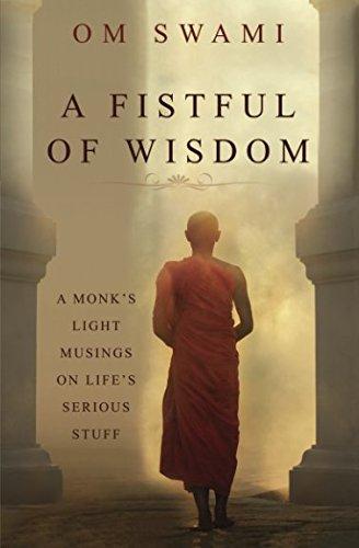 A FISTFUL OF WISDOM (A MONK'S LIGHT MUSINGSON LIFE'S SERIOUS STUFF)
