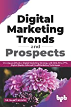 Digital Marketing Trends and Prospects: Develop on Effective Digital Marketing Strategy with SEO, SEM, PPC, Digital Display Ads and Email Marketing Techniques