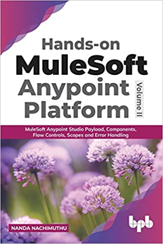 HANDS-ON MULESOFT ANYPOINT PLATFORM VOLUME 2 : MULESOFT ANYPOINT STUDIO PAYLOAD, COMPONENTS, FLOW CONTROLS, SCOPES AND ERROR HANDLING