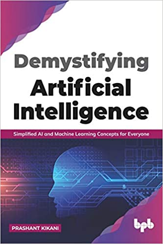 DEMYSTIFYING ARTIFICIAL INTELLIGENCE: SIMPLIFIED AI AND MACHINE LEARNING CONCEPTS FOR EVERYONE