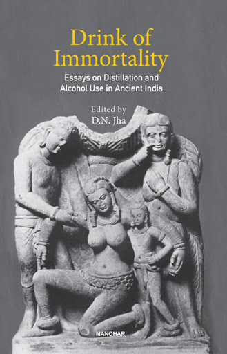DRINK OF IMMORTALITY: ESSAYS ON DISTILLATION AND ALCOHOL USE IN ANCIENT INDIA