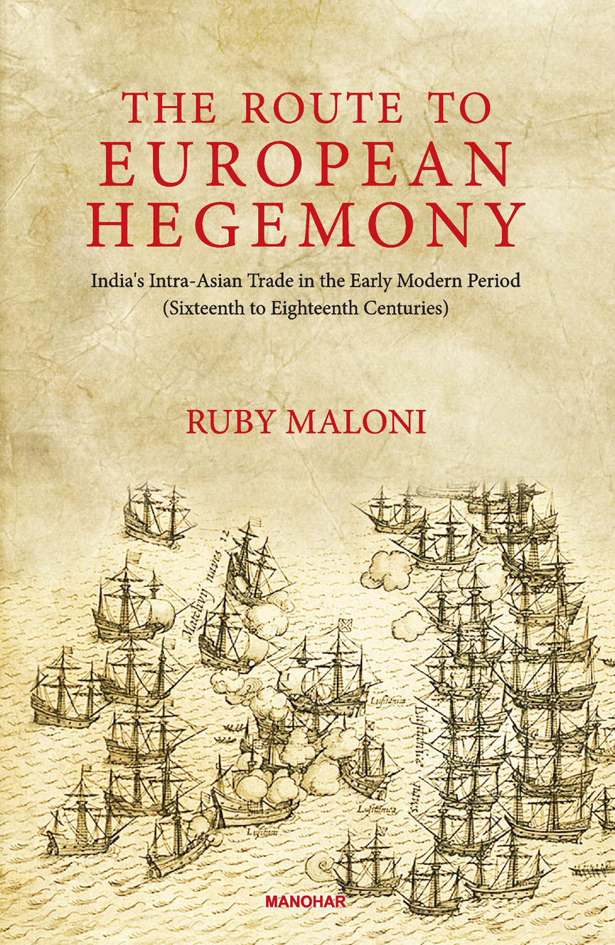 The Route to European Hegemony: India's Intra-Asian Trade in the Early Modern Period( Sixteenth to Eighteenth Centuries)